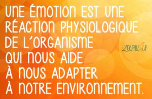 L'émotion est une réaction physiologique de l'organisme qui nous aide à nous adapter à notre environnement.